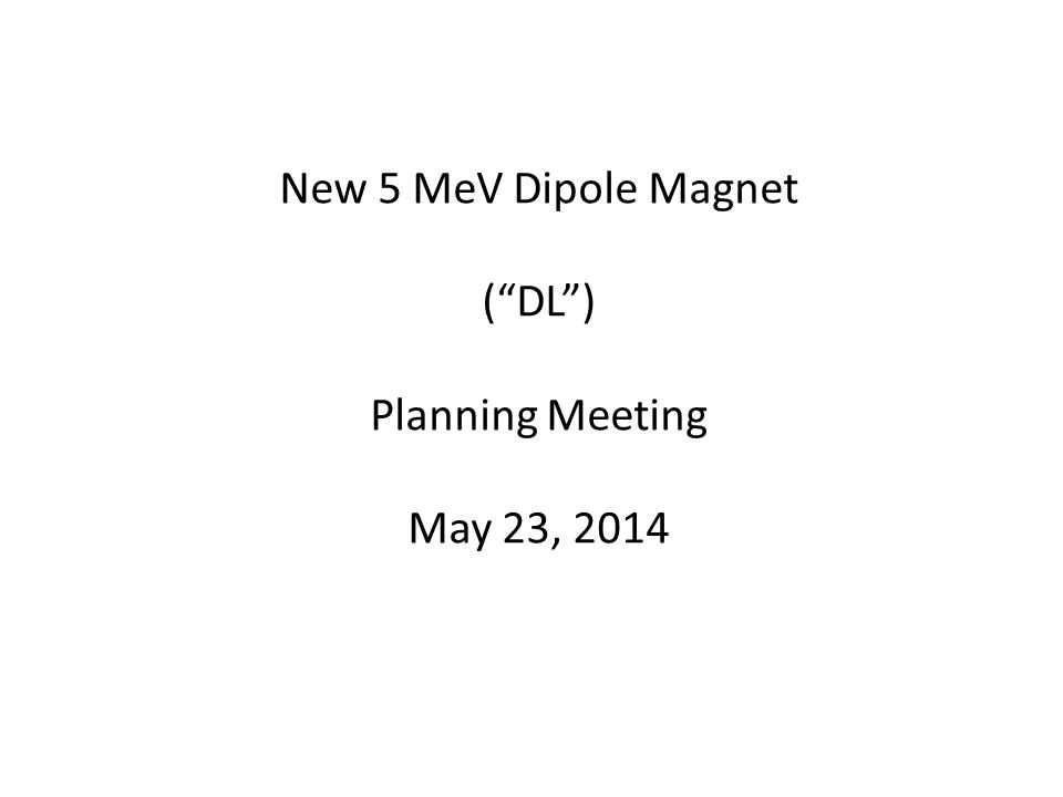 New 5 MeV Dipole Magnet ( DL ) Planning Meeting May 23, 2014