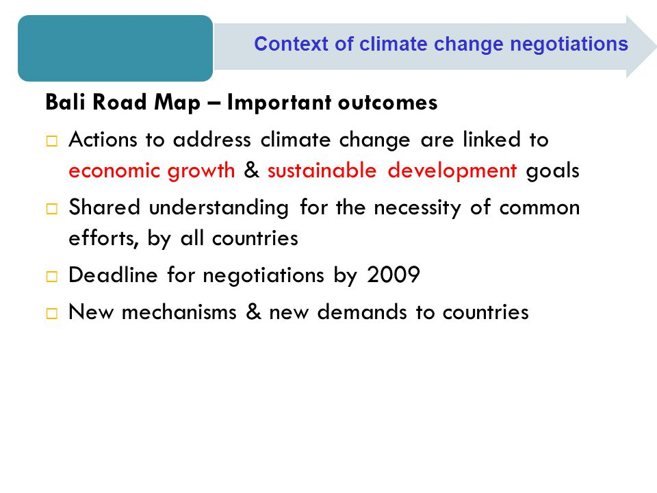 Bali Road Map – Important outcomes  Actions to address climate change are linked to economic growth & sustainable development goals  Shared understanding for the necessity of common efforts, by all countries  Deadline for negotiations by 2009  New mechanisms & new demands to countries Context of climate change negotiations