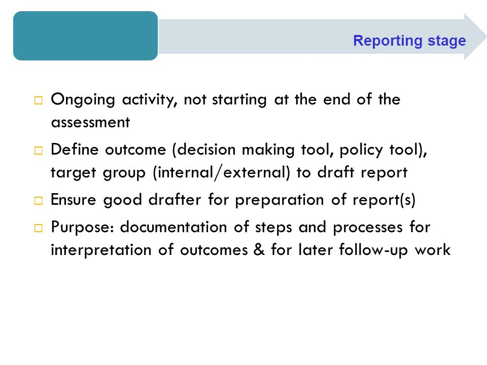  Ongoing activity, not starting at the end of the assessment  Define outcome (decision making tool, policy tool), target group (internal/external) t