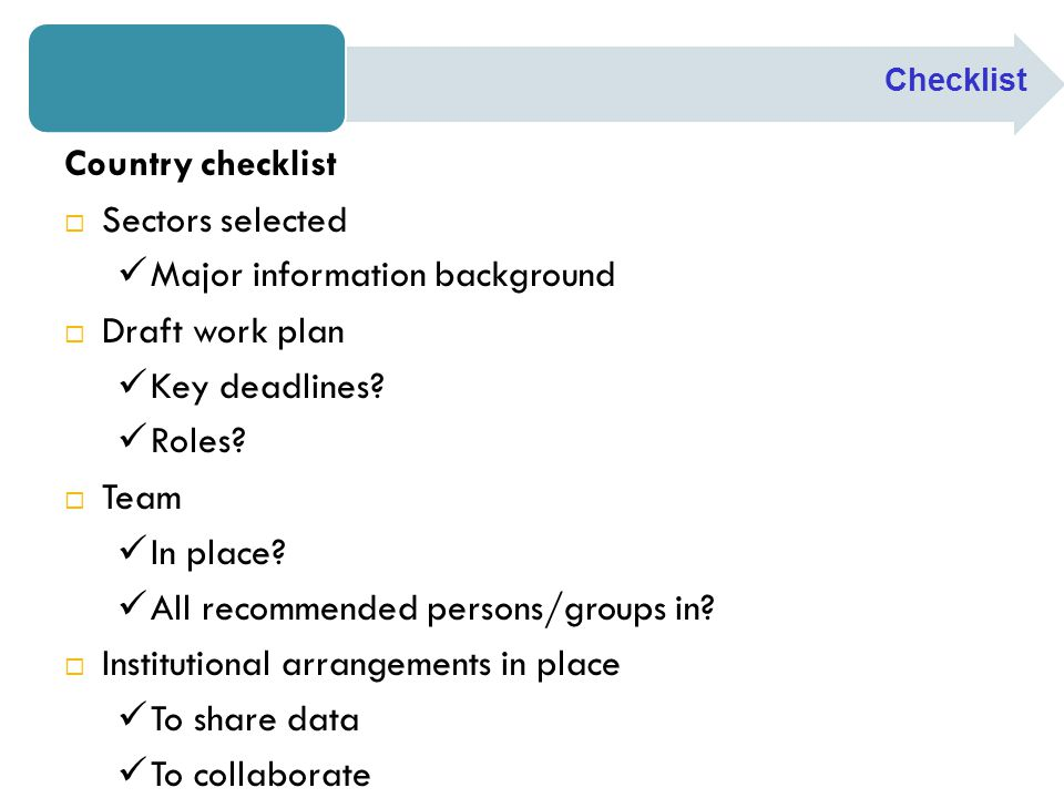 Checklist Country checklist  Sectors selected Major information background  Draft work plan Key deadlines? Roles?  Team In place? All recommended p