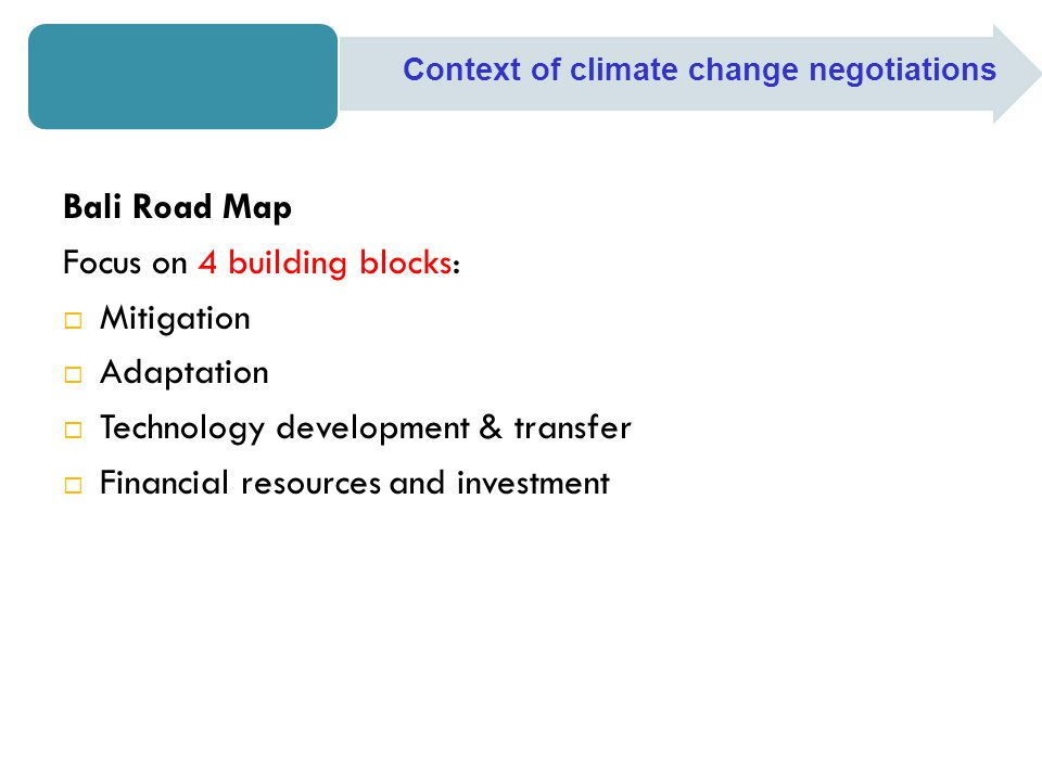 Bali Road Map Focus on 4 building blocks:  Mitigation  Adaptation  Technology development & transfer  Financial resources and investment Context o