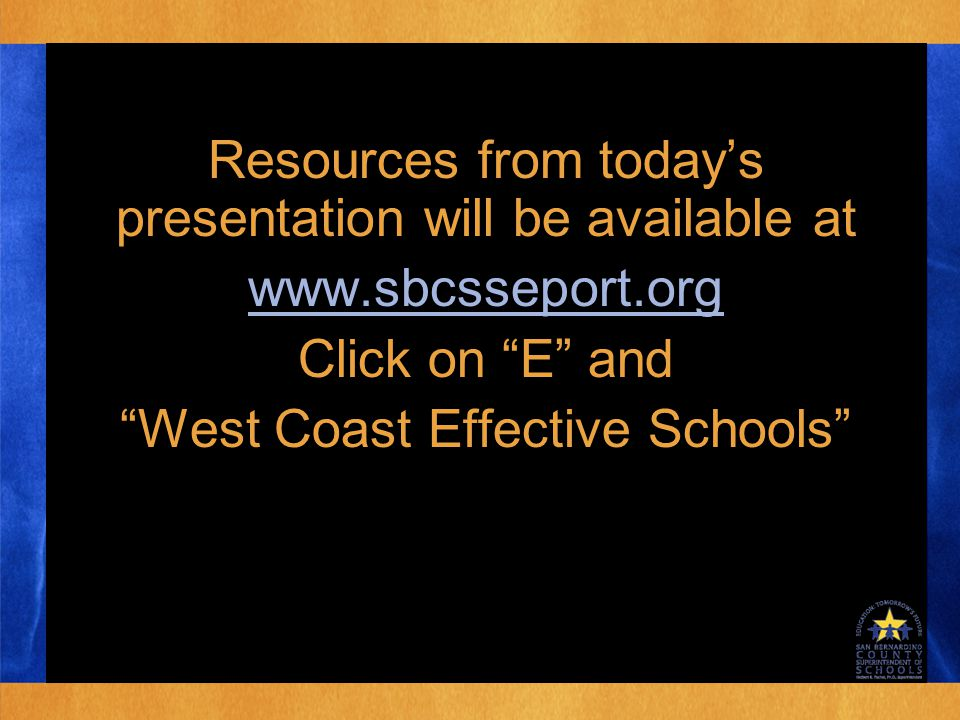 Resources from today's presentation will be available at www.sbcsseport.org Click on E and West Coast Effective Schools Resources from today's presentation will be available at www.sbcsseport.org Click on E and West Coast Effective Schools
