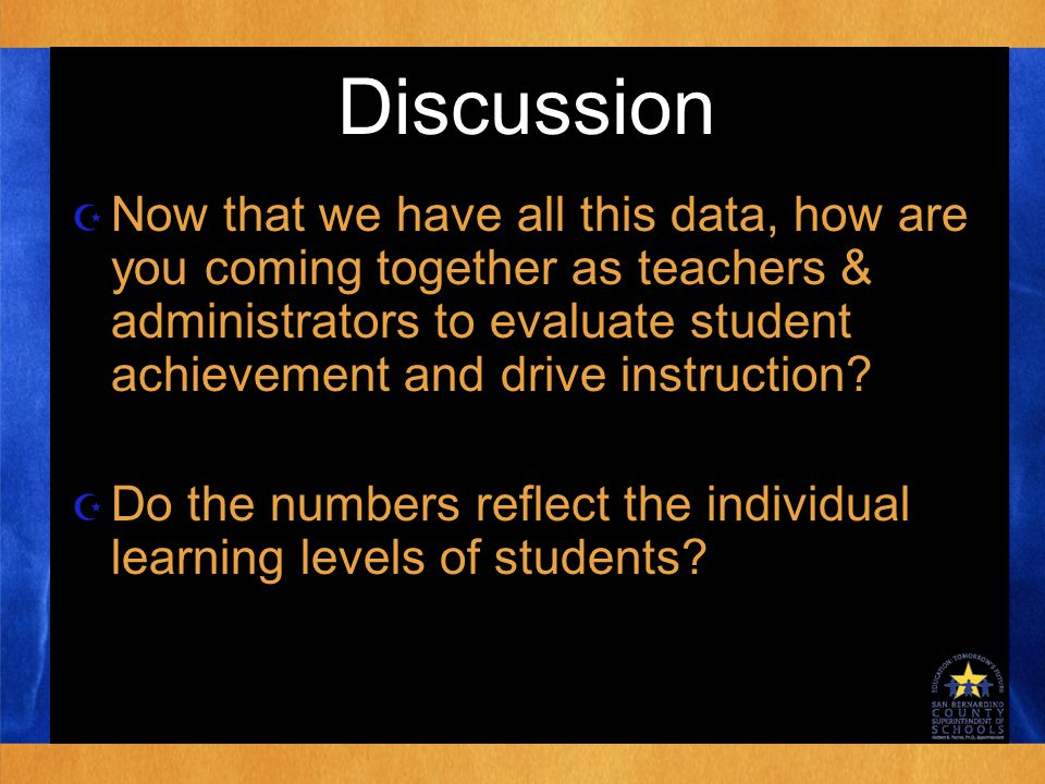 Discussion  Now that we have all this data, how are you coming together as teachers & administrators to evaluate student achievement and drive instruction.
