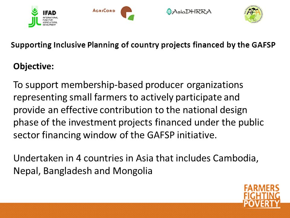 Supporting Inclusive Planning of country projects financed by the GAFSP Objective: To support membership-based producer organizations representing small farmers to actively participate and provide an effective contribution to the national design phase of the investment projects financed under the public sector financing window of the GAFSP initiative.