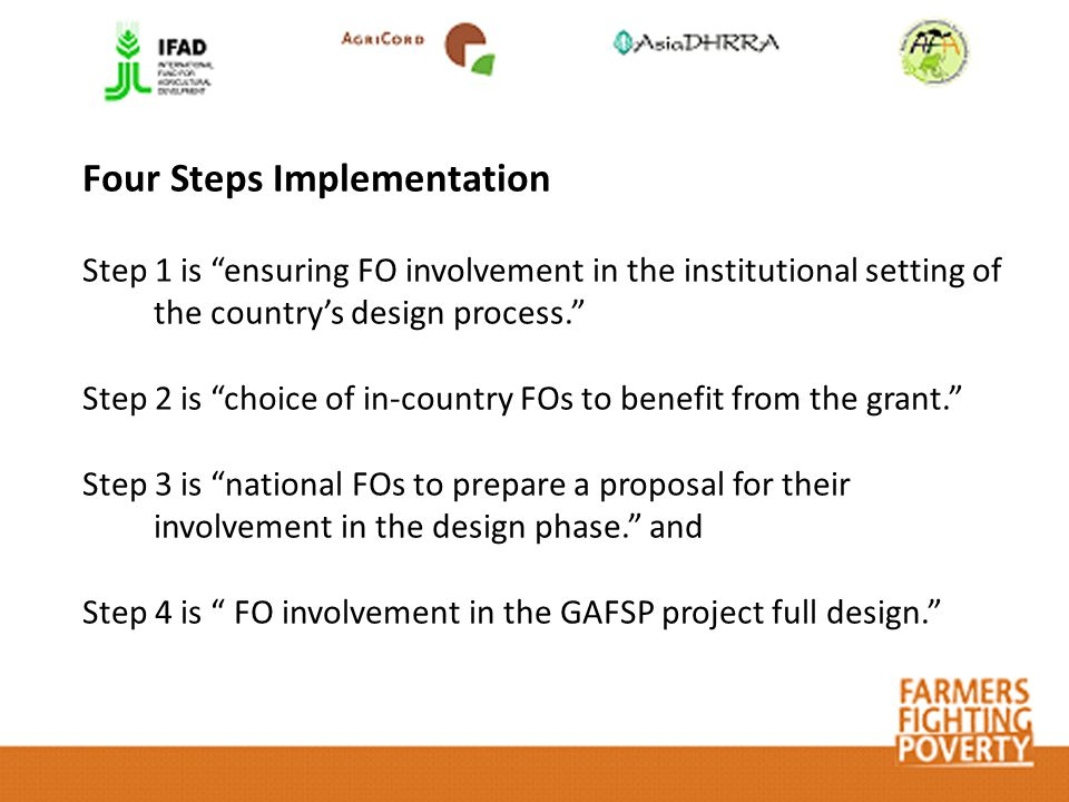 Step 1 is ensuring FO involvement in the institutional setting of the country's design process. Step 2 is choice of in-country FOs to benefit from the grant. Step 3 is national FOs to prepare a proposal for their involvement in the design phase. and Step 4 is FO involvement in the GAFSP project full design. Four Steps Implementation