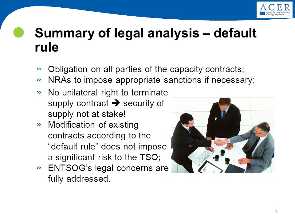 8 Summary of legal analysis – default rule » Obligation on all parties of the capacity contracts; » NRAs to impose appropriate sanctions if necessary; » No unilateral right to terminate supply contract  security of supply not at stake.