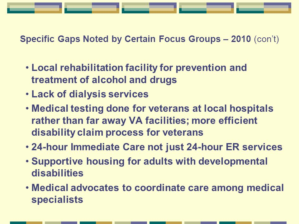 Specific Gaps Noted by Certain Focus Groups – 2010 (con't) Local rehabilitation facility for prevention and treatment of alcohol and drugs Lack of dialysis services Medical testing done for veterans at local hospitals rather than far away VA facilities; more efficient disability claim process for veterans 24-hour Immediate Care not just 24-hour ER services Supportive housing for adults with developmental disabilities Medical advocates to coordinate care among medical specialists