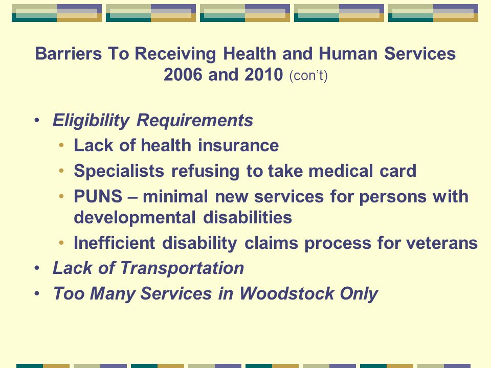 Barriers To Receiving Health and Human Services 2006 and 2010 (con't) Eligibility Requirements Lack of health insurance Specialists refusing to take medical card PUNS – minimal new services for persons with developmental disabilities Inefficient disability claims process for veterans Lack of Transportation Too Many Services in Woodstock Only