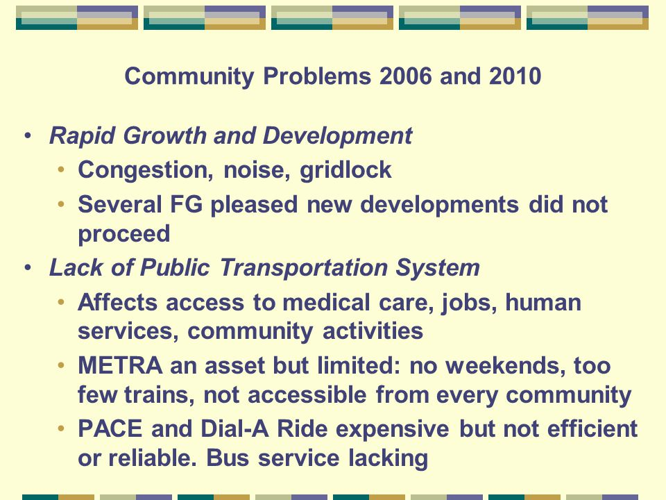 Community Problems 2006 and 2010 Rapid Growth and Development Congestion, noise, gridlock Several FG pleased new developments did not proceed Lack of Public Transportation System Affects access to medical care, jobs, human services, community activities METRA an asset but limited: no weekends, too few trains, not accessible from every community PACE and Dial-A Ride expensive but not efficient or reliable.