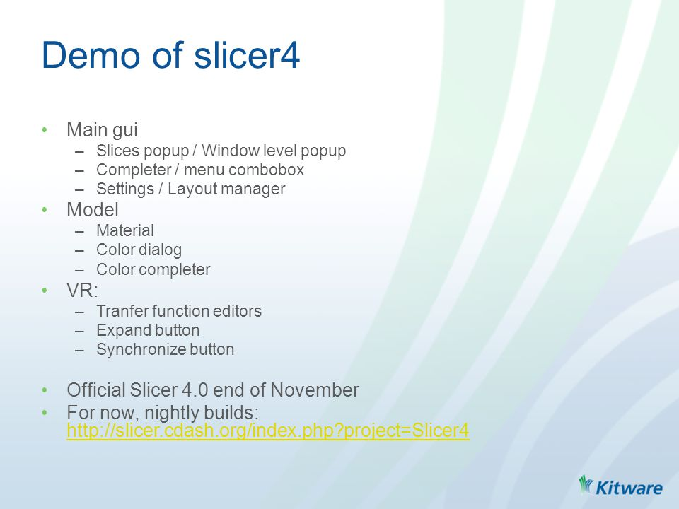 Demo of slicer4 Main gui –Slices popup / Window level popup –Completer / menu combobox –Settings / Layout manager Model –Material –Color dialog –Color completer VR: –Tranfer function editors –Expand button –Synchronize button Official Slicer 4.0 end of November For now, nightly builds: http://slicer.cdash.org/index.php project=Slicer4 http://slicer.cdash.org/index.php project=Slicer4