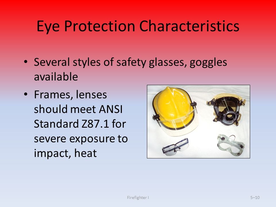 Firefighter I5–10 Eye Protection Characteristics Several styles of safety glasses, goggles available Frames, lenses should meet ANSI Standard Z87.1 fo