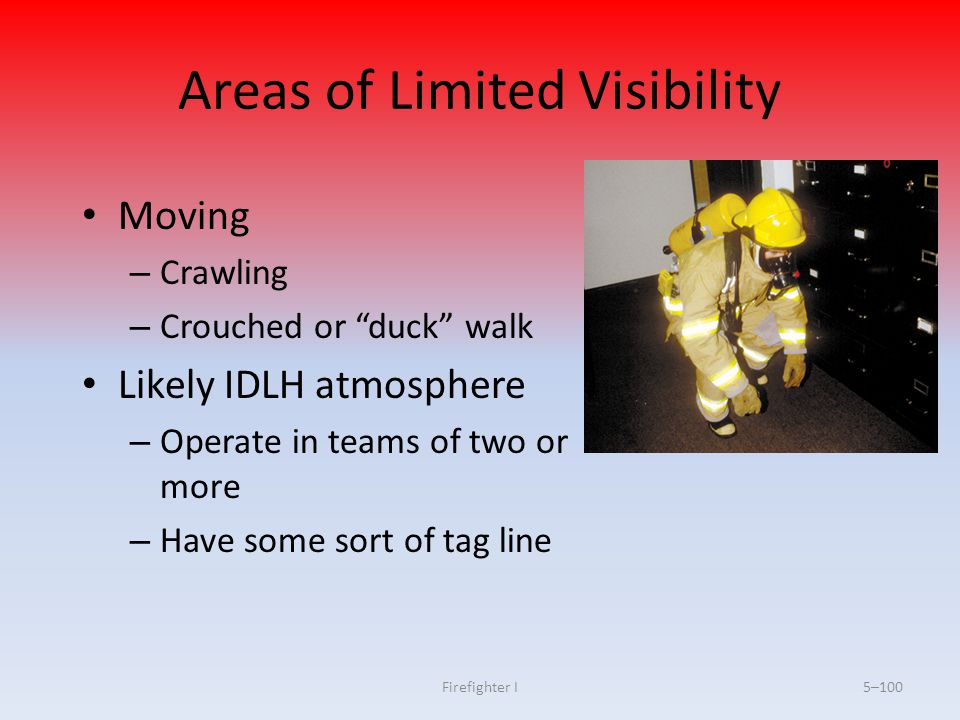 """Firefighter I5–100 Areas of Limited Visibility Moving – Crawling – Crouched or """"duck"""" walk Likely IDLH atmosphere – Operate in teams of two or more –"""