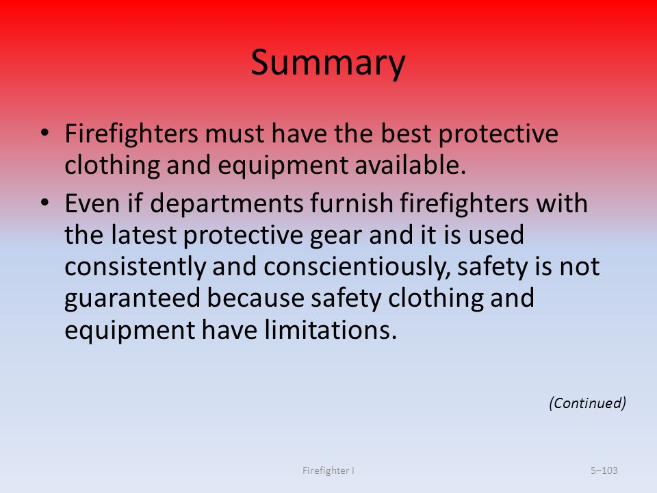 Firefighter I5–103 Summary Firefighters must have the best protective clothing and equipment available. Even if departments furnish firefighters with