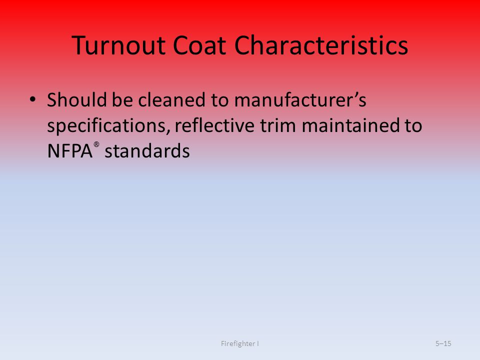 Firefighter I5–15 Turnout Coat Characteristics Should be cleaned to manufacturer's specifications, reflective trim maintained to NFPA ® standards
