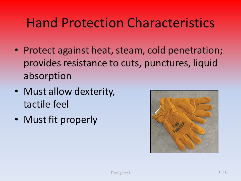Firefighter I5–18 Hand Protection Characteristics Protect against heat, steam, cold penetration; provides resistance to cuts, punctures, liquid absorp