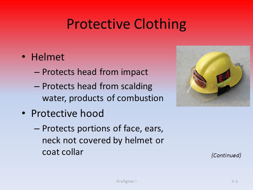 Firefighter I5–35–3 Protective Clothing Protective coat/trousers – Protect trunk, limbs against cuts, abrasions, burn injuries – Protect from heat/cold – Provide limited protection from corrosive liquids (Continued)