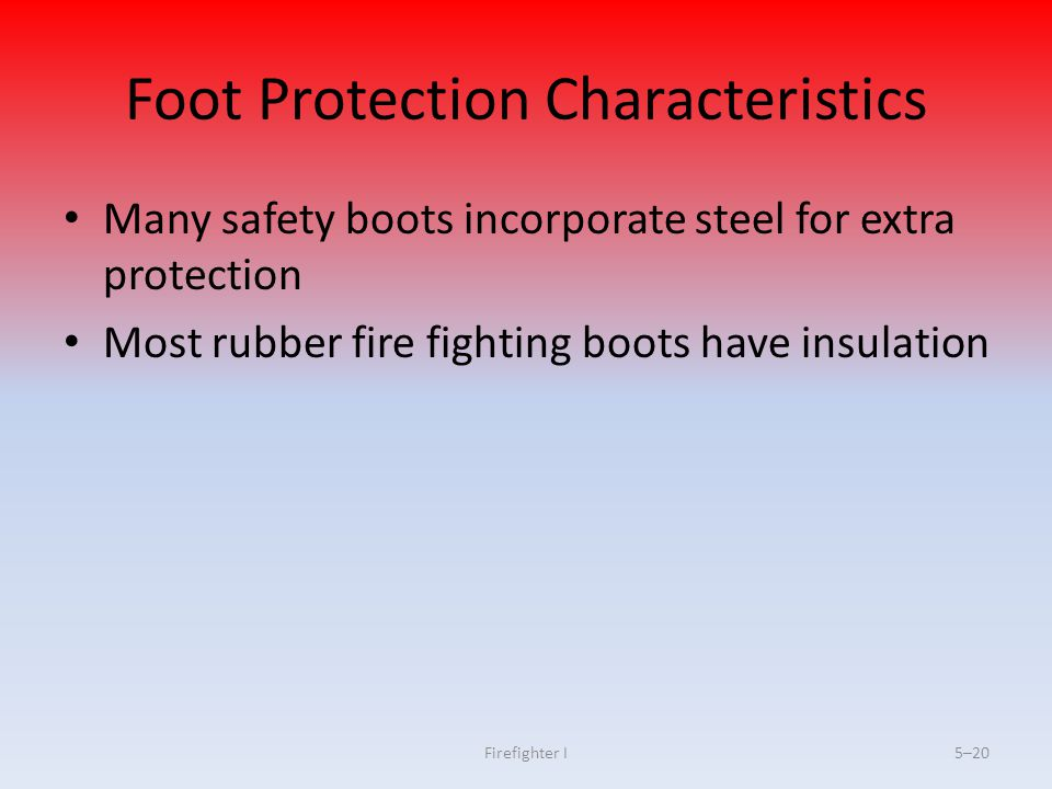 Firefighter I5–20 Foot Protection Characteristics Many safety boots incorporate steel for extra protection Most rubber fire fighting boots have insula