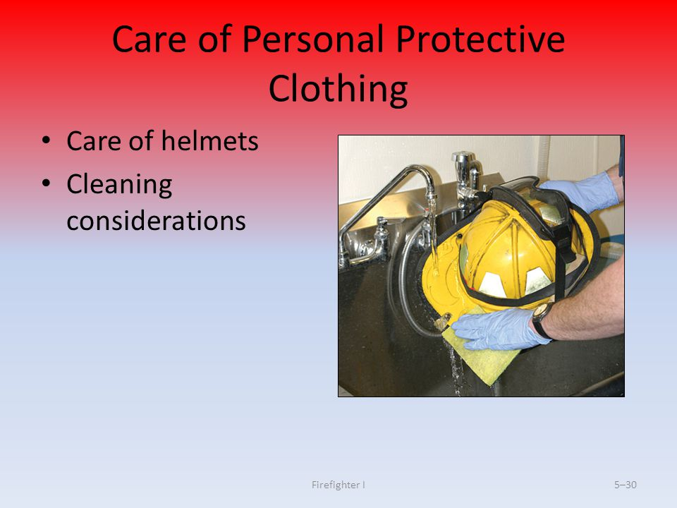 Firefighter I5–30 Care of Personal Protective Clothing Care of helmets Cleaning considerations