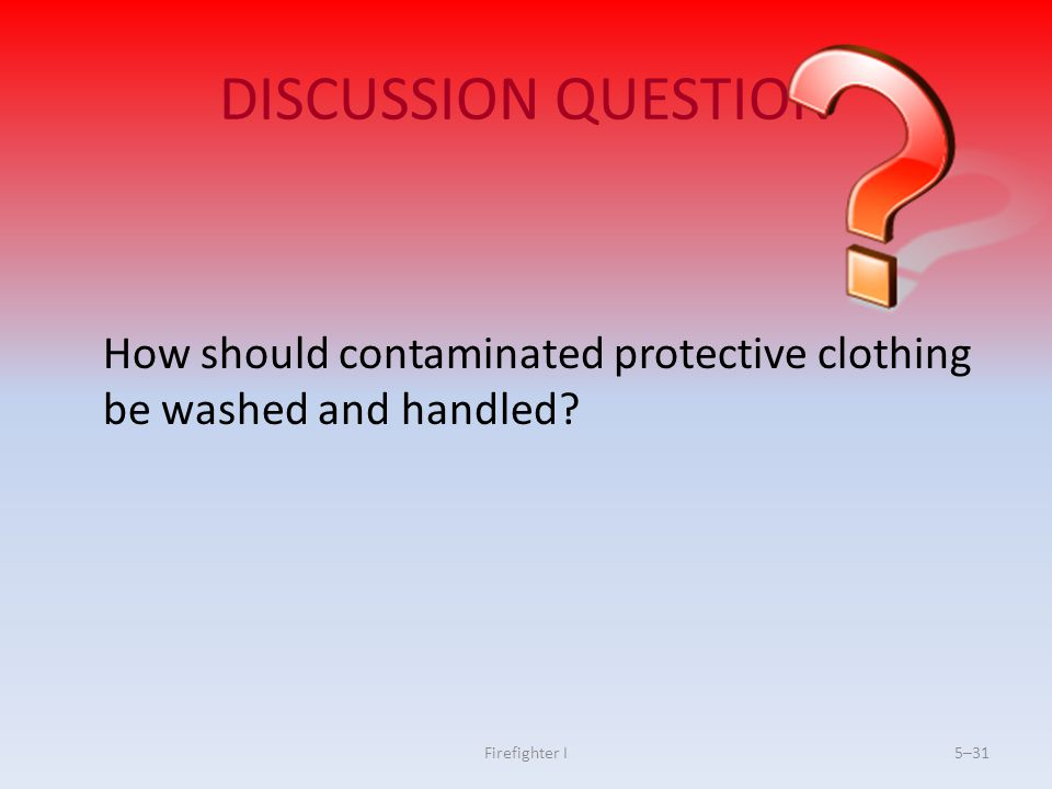 Firefighter I5–31 DISCUSSION QUESTION How should contaminated protective clothing be washed and handled?