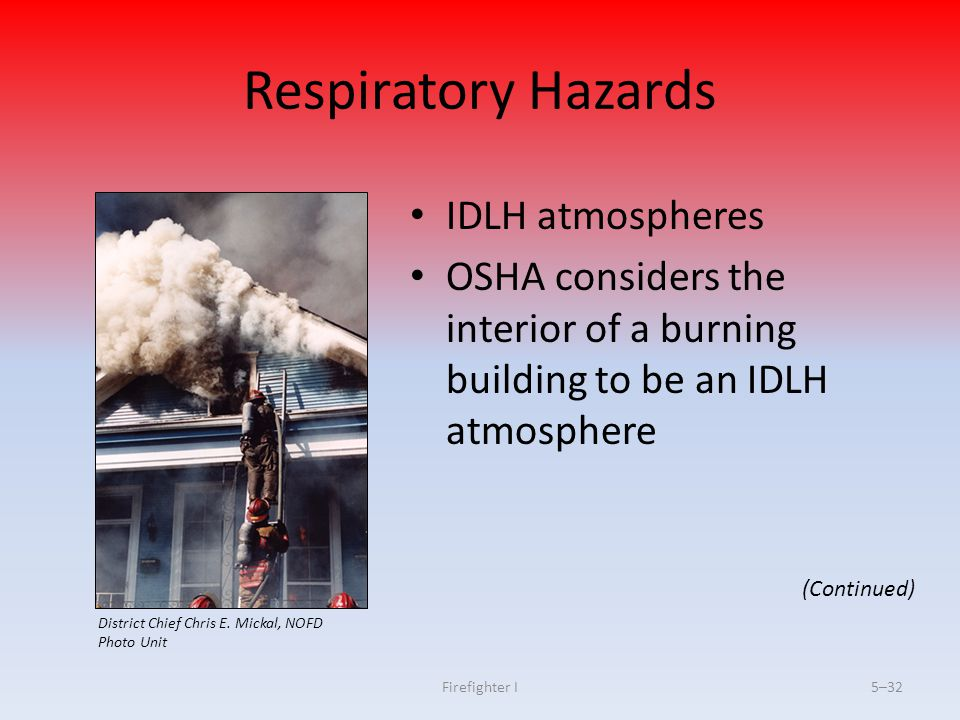 Firefighter I5–32 Respiratory Hazards IDLH atmospheres OSHA considers the interior of a burning building to be an IDLH atmosphere (Continued) District