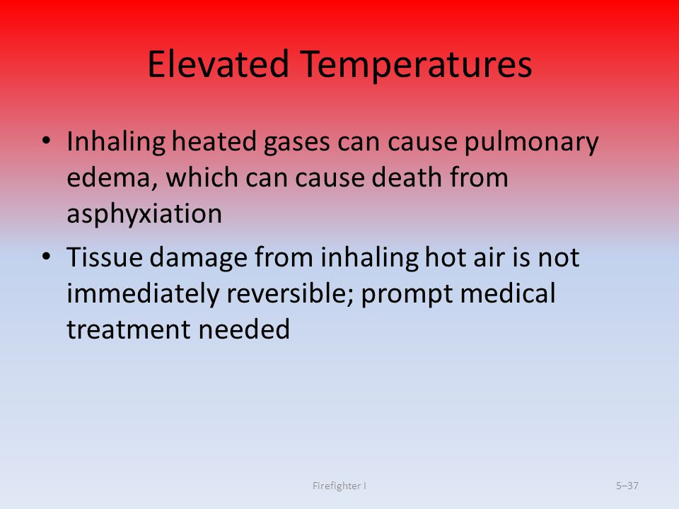 Firefighter I5–37 Elevated Temperatures Inhaling heated gases can cause pulmonary edema, which can cause death from asphyxiation Tissue damage from in