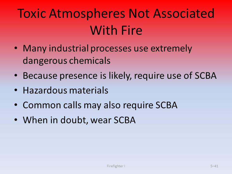 Firefighter I5–41 Toxic Atmospheres Not Associated With Fire Many industrial processes use extremely dangerous chemicals Because presence is likely, r