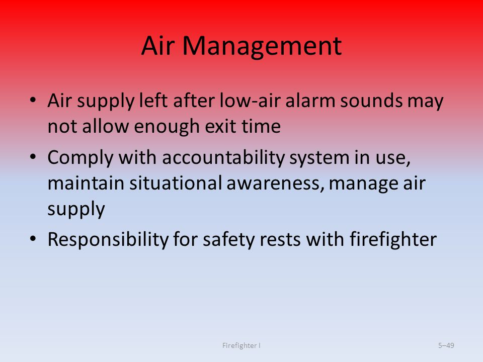 Firefighter I5–49 Air Management Air supply left after low-air alarm sounds may not allow enough exit time Comply with accountability system in use, m