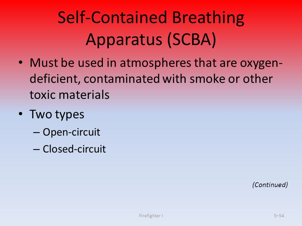 Firefighter I5–54 Self-Contained Breathing Apparatus (SCBA) Must be used in atmospheres that are oxygen- deficient, contaminated with smoke or other t