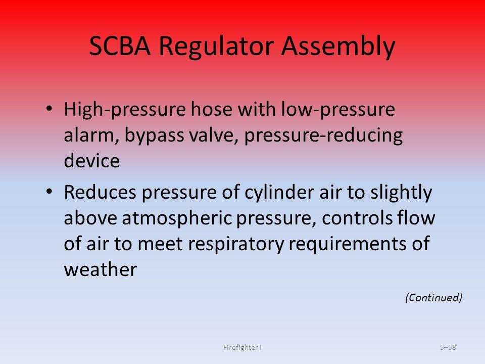 Firefighter I5–58 SCBA Regulator Assembly High-pressure hose with low-pressure alarm, bypass valve, pressure-reducing device Reduces pressure of cylin