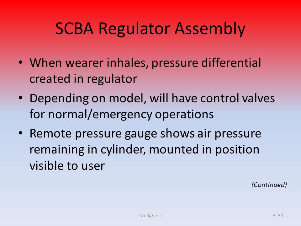 Firefighter I5–59 SCBA Regulator Assembly When wearer inhales, pressure differential created in regulator Depending on model, will have control valves