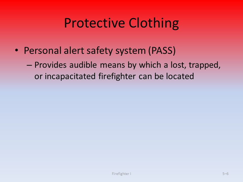 Firefighter I5–27 Considerations for Use and Limitations of PPE Removing liner of turnout coat compromises effectiveness Wearing PPE may increase risk of heat stress Firefighters may suffer burns with no warning (Continued)