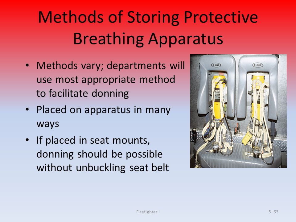 Firefighter I5–63 Methods of Storing Protective Breathing Apparatus Methods vary; departments will use most appropriate method to facilitate donning P