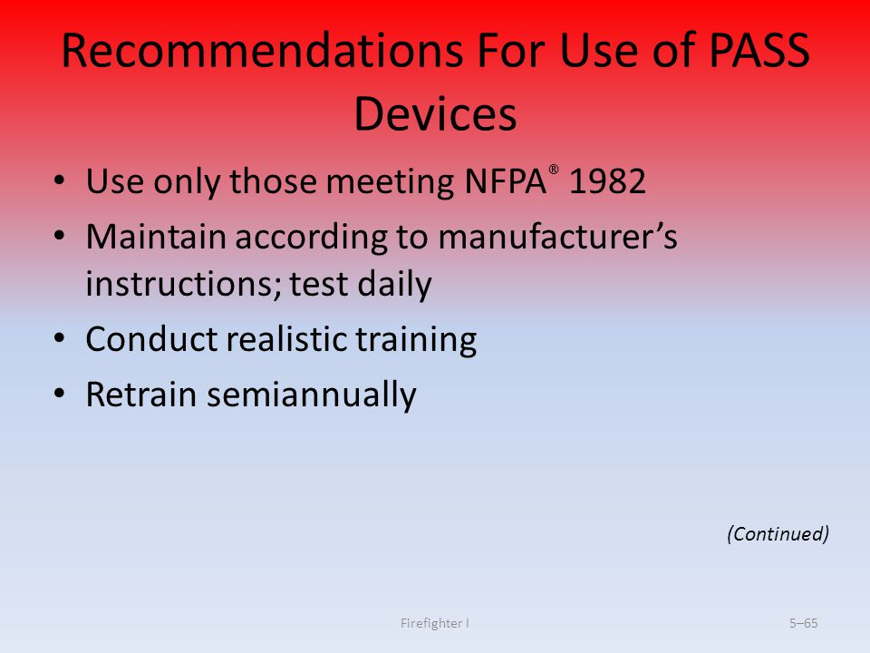 Firefighter I5–65 Recommendations For Use of PASS Devices Use only those meeting NFPA ® 1982 Maintain according to manufacturer's instructions; test d
