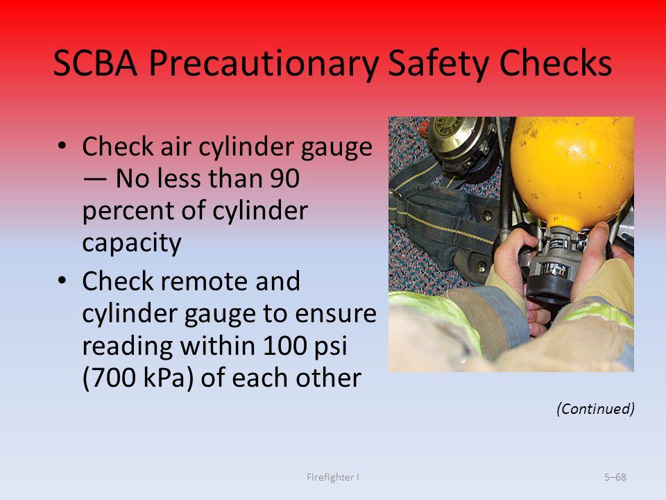 Firefighter I5–68 SCBA Precautionary Safety Checks Check air cylinder gauge — No less than 90 percent of cylinder capacity Check remote and cylinder g
