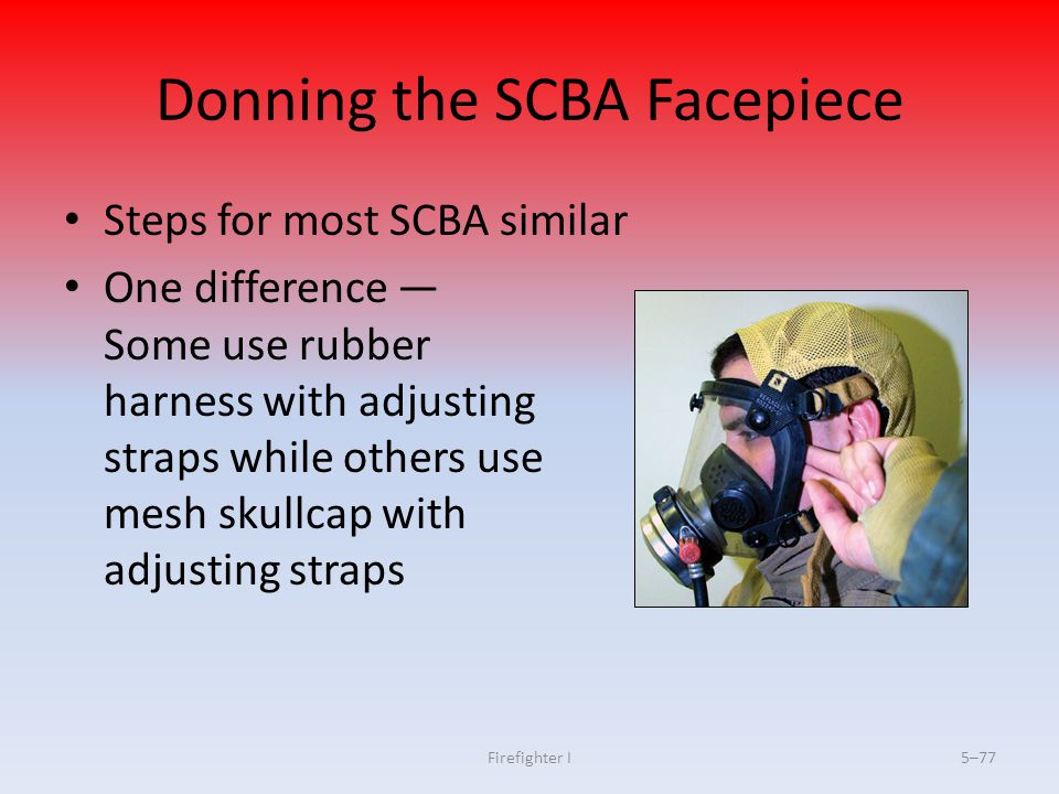 Firefighter I5–77 Donning the SCBA Facepiece Steps for most SCBA similar One difference — Some use rubber harness with adjusting straps while others u