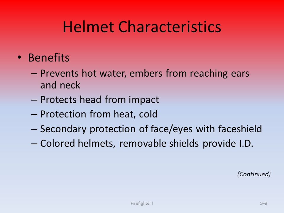 Firefighter I5–95–9 Helmet Characteristics Structural fire fighting helmets must have ear flaps or neck covers Chin straps ensure helmets stay in place upon impact For secondary face/eye protection, faceshields are attached to helmet