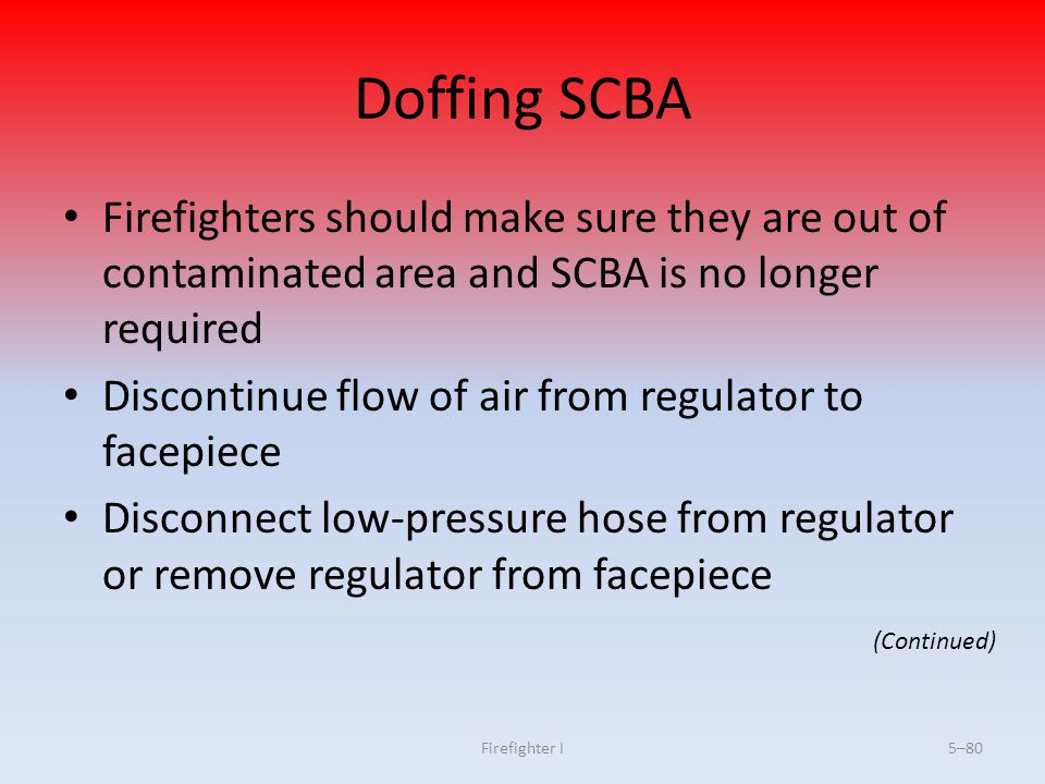 Firefighter I5–80 Doffing SCBA Firefighters should make sure they are out of contaminated area and SCBA is no longer required Discontinue flow of air