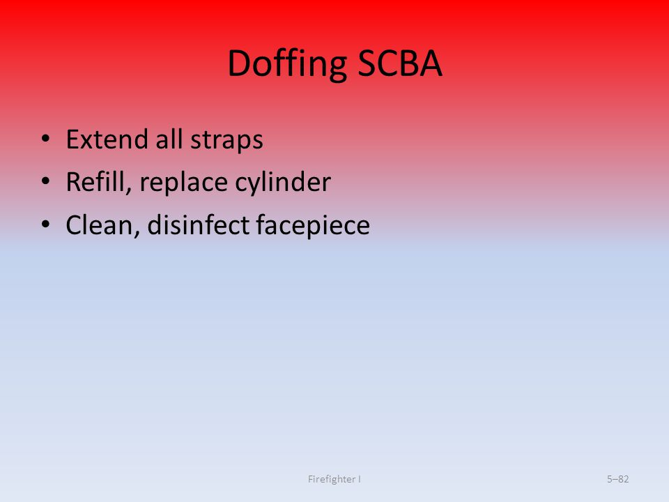 Firefighter I5–82 Doffing SCBA Extend all straps Refill, replace cylinder Clean, disinfect facepiece