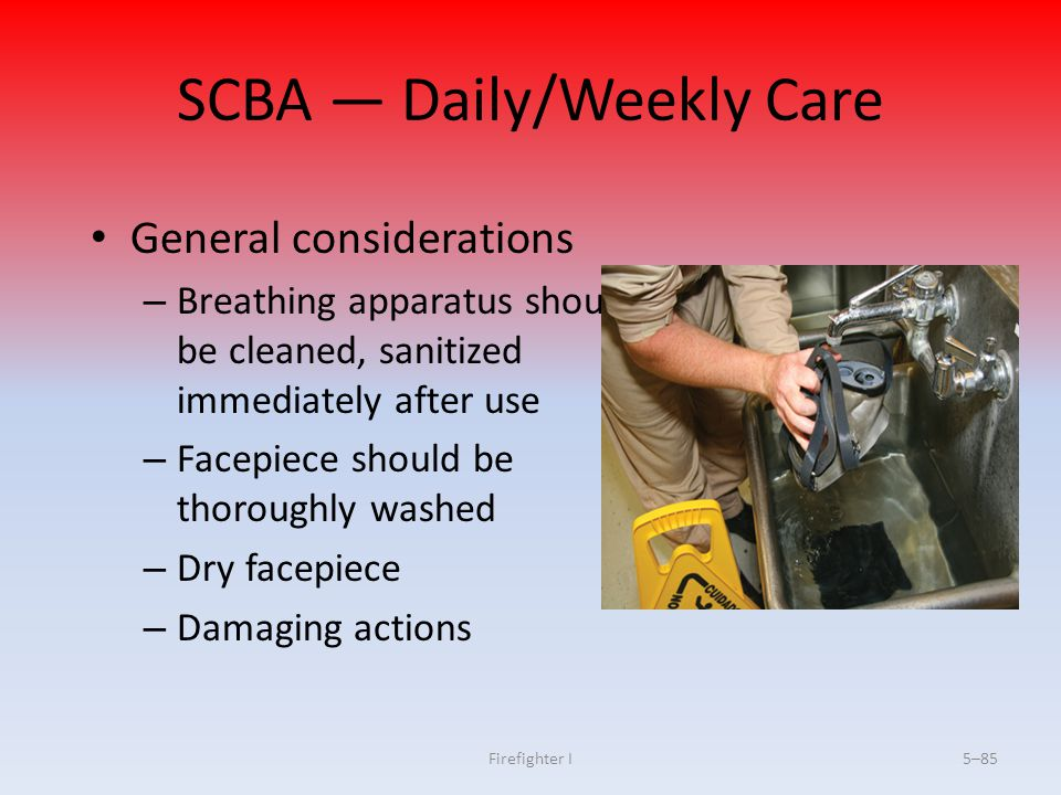 Firefighter I5–85 SCBA — Daily/Weekly Care General considerations – Breathing apparatus should be cleaned, sanitized immediately after use – Facepiece