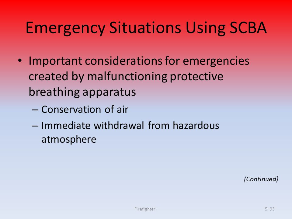 Firefighter I5–93 Emergency Situations Using SCBA Important considerations for emergencies created by malfunctioning protective breathing apparatus –