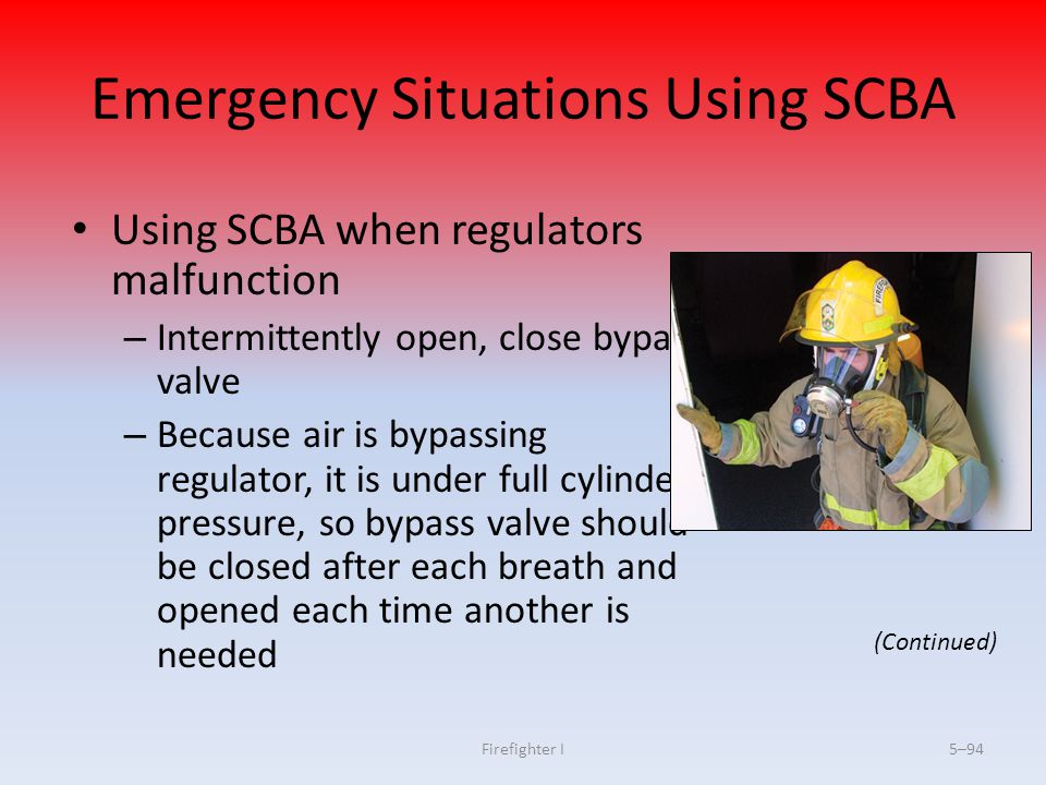 Firefighter I5–94 Emergency Situations Using SCBA Using SCBA when regulators malfunction – Intermittently open, close bypass valve – Because air is by