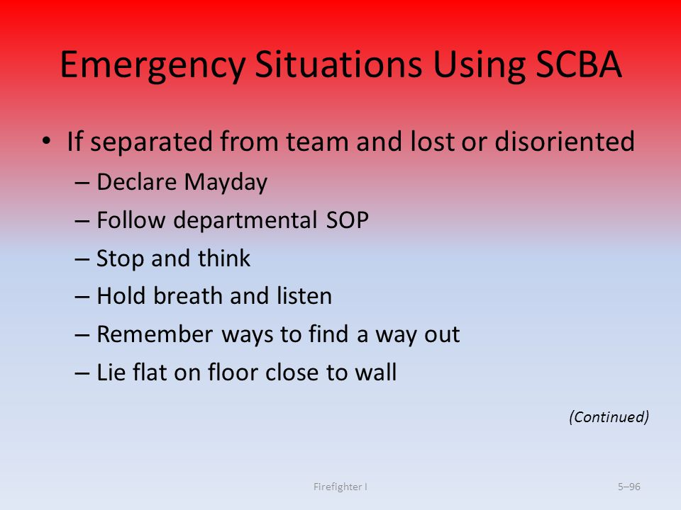 Firefighter I5–96 Emergency Situations Using SCBA If separated from team and lost or disoriented – Declare Mayday – Follow departmental SOP – Stop and