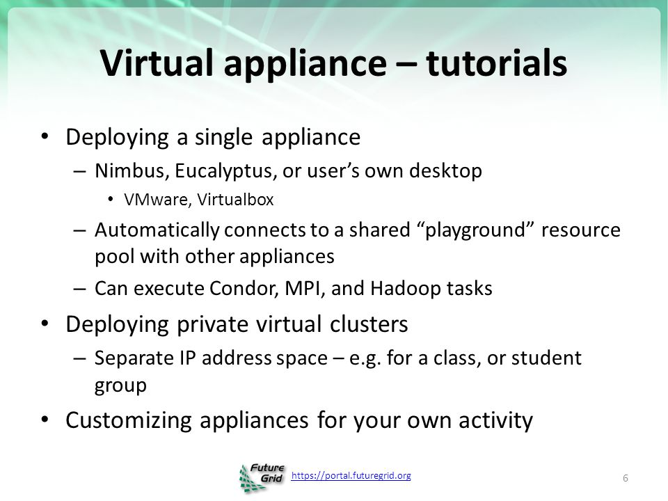 https://portal.futuregrid.org Virtual appliance – tutorials Deploying a single appliance – Nimbus, Eucalyptus, or user's own desktop VMware, Virtualbo