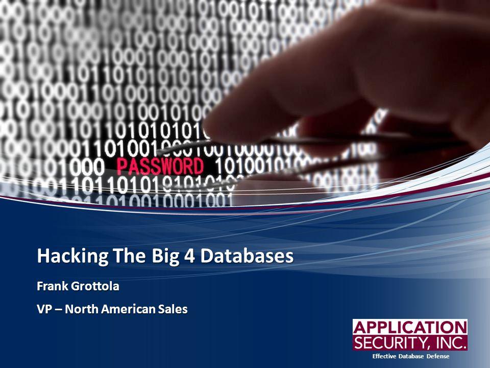 Effective Database Defense Hacking The Big 4 Databases Frank Grottola VP – North American Sales