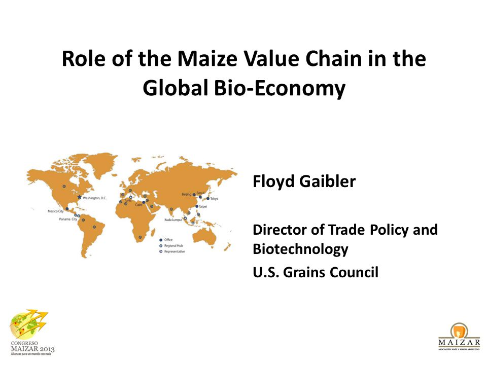Role of the Maize Value Chain in the Global Bio-Economy Floyd Gaibler Director of Trade Policy and Biotechnology U.S.