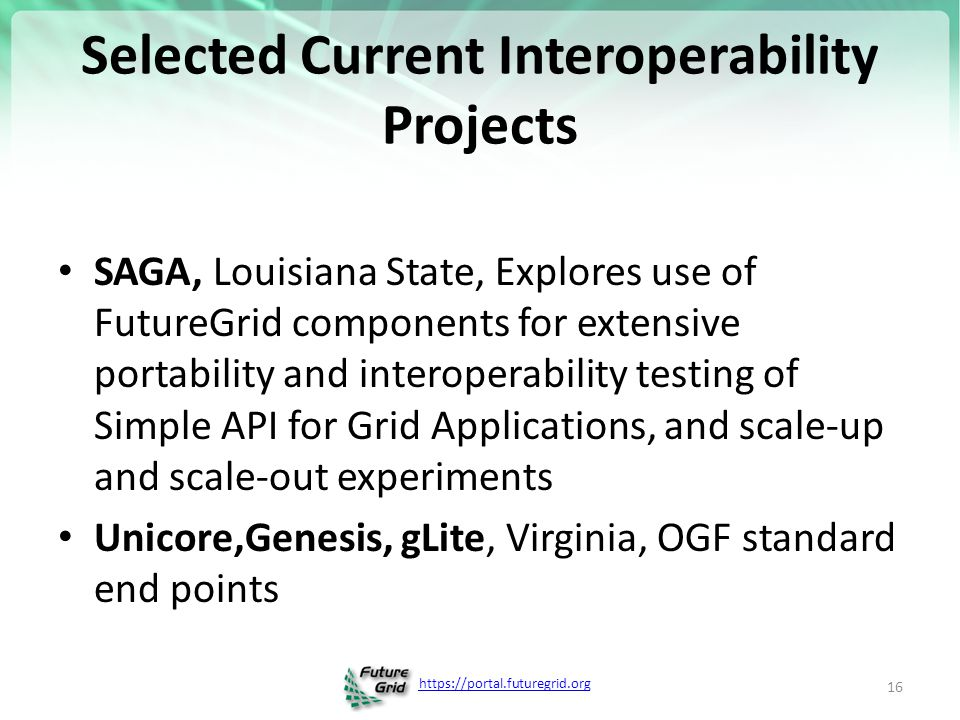 https://portal.futuregrid.org Selected Current Interoperability Projects SAGA, Louisiana State, Explores use of FutureGrid components for extensive portability and interoperability testing of Simple API for Grid Applications, and scale-up and scale-out experiments Unicore,Genesis, gLite, Virginia, OGF standard end points 16