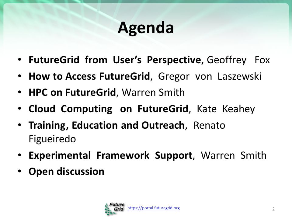 https://portal.futuregrid.org Agenda FutureGrid from User's Perspective, Geoffrey Fox How to Access FutureGrid, Gregor von Laszewski HPC on FutureGrid, Warren Smith Cloud Computing on FutureGrid, Kate Keahey Training, Education and Outreach, Renato Figueiredo Experimental Framework Support, Warren Smith Open discussion 2
