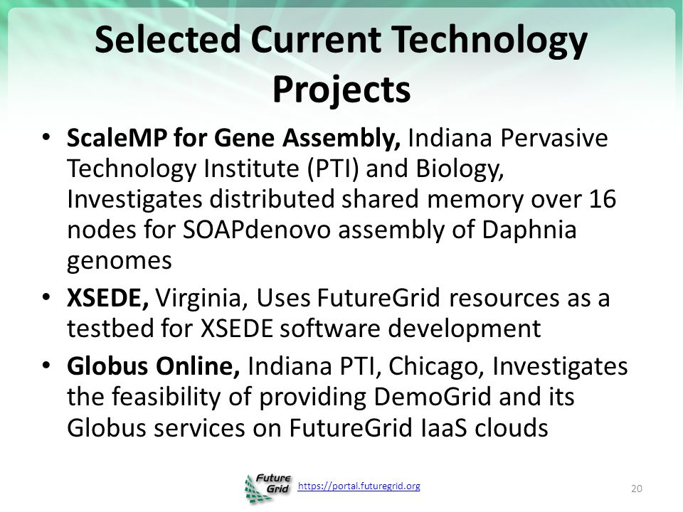 https://portal.futuregrid.org Selected Current Technology Projects ScaleMP for Gene Assembly, Indiana Pervasive Technology Institute (PTI) and Biology, Investigates distributed shared memory over 16 nodes for SOAPdenovo assembly of Daphnia genomes XSEDE, Virginia, Uses FutureGrid resources as a testbed for XSEDE software development Globus Online, Indiana PTI, Chicago, Investigates the feasibility of providing DemoGrid and its Globus services on FutureGrid IaaS clouds 20