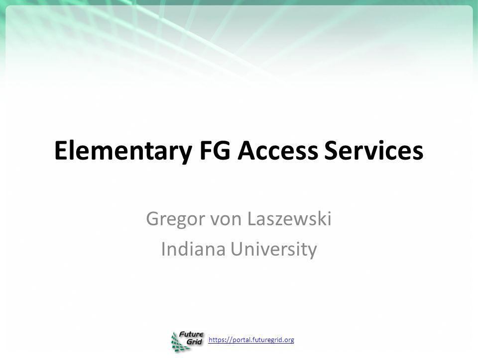 https://portal.futuregrid.org Elementary FG Access Services Gregor von Laszewski Indiana University