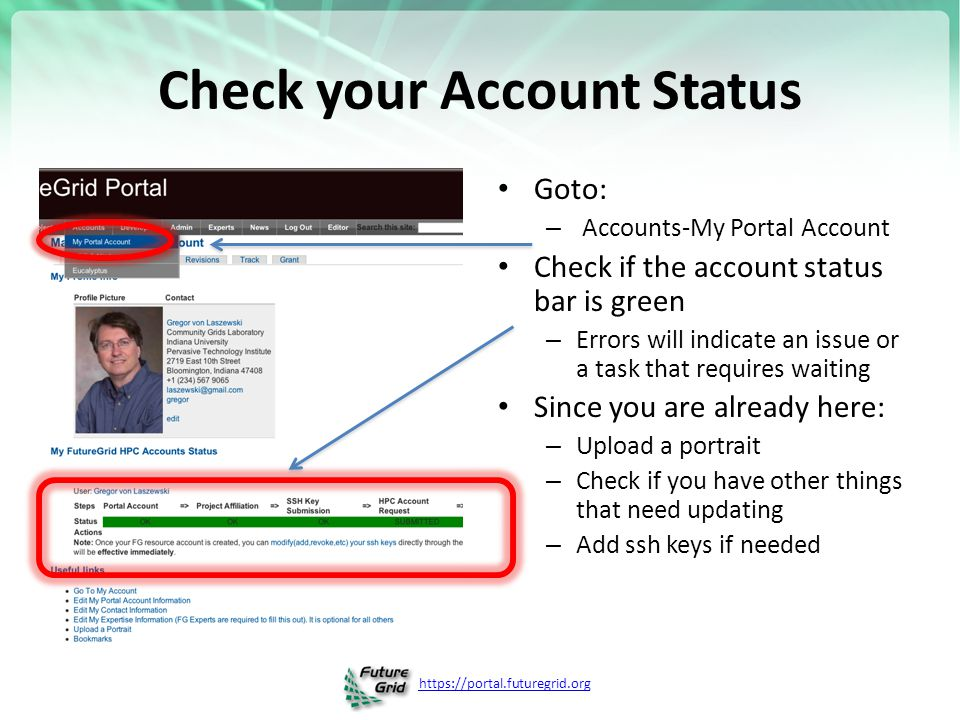 https://portal.futuregrid.org Check your Account Status Goto: – Accounts-My Portal Account Check if the account status bar is green – Errors will indicate an issue or a task that requires waiting Since you are already here: – Upload a portrait – Check if you have other things that need updating – Add ssh keys if needed